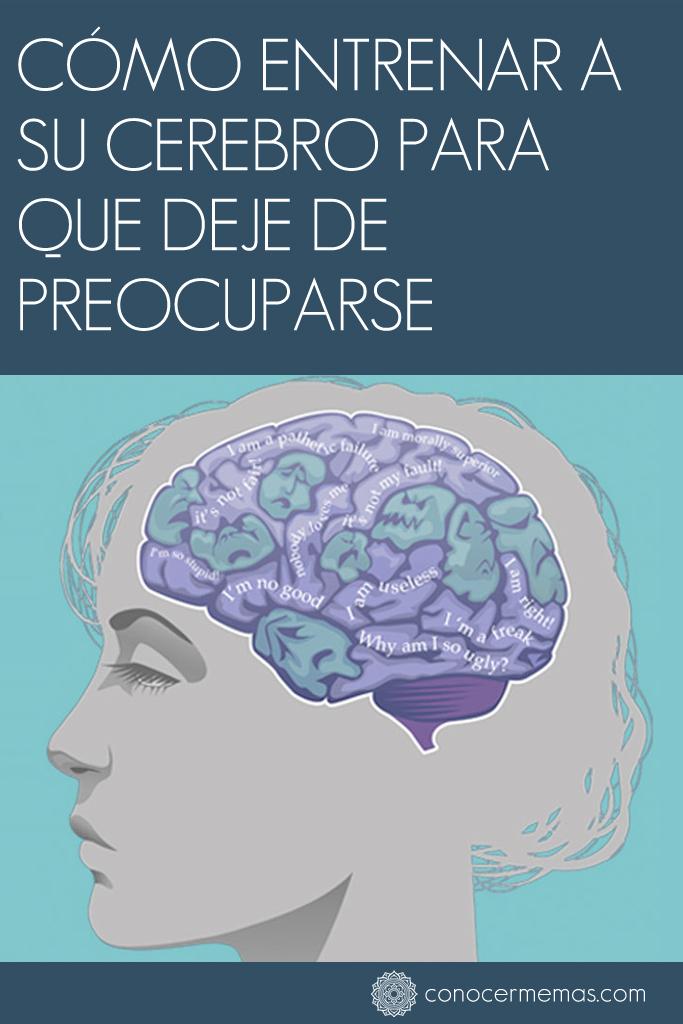 Cómo entrenar a su cerebro para que deje de preocuparse