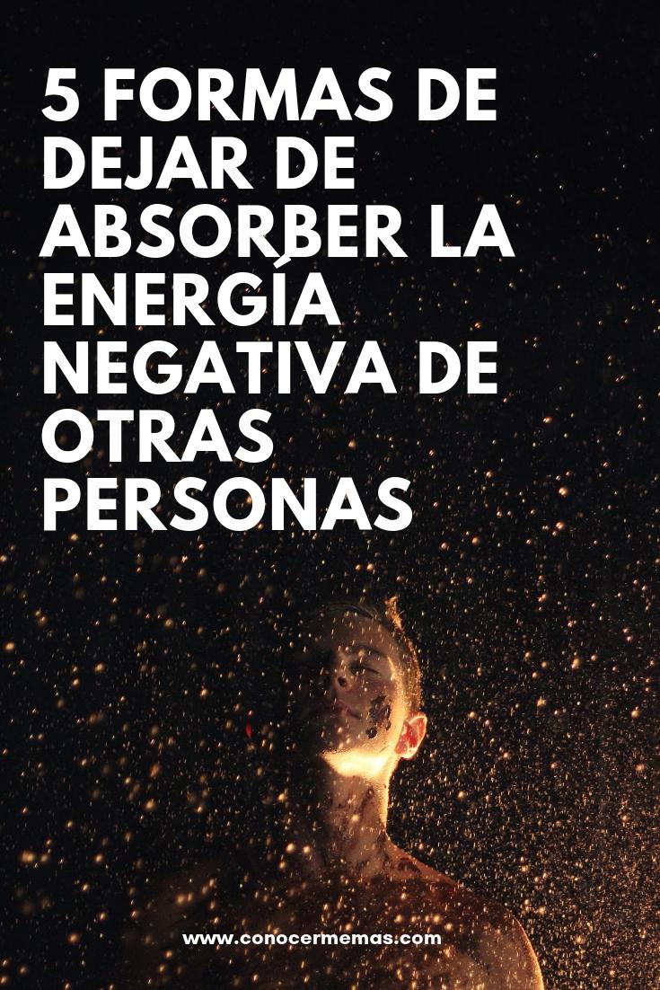 5 formas de dejar de absorber la energía negativa de otras personas