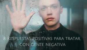 8 Respuestas positivas para tratar con gente negativa