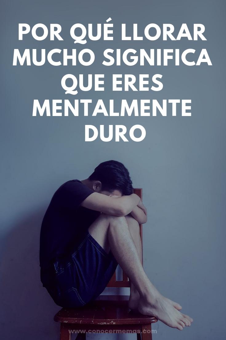 Por qué llorar mucho significa que eres mentalmente duro