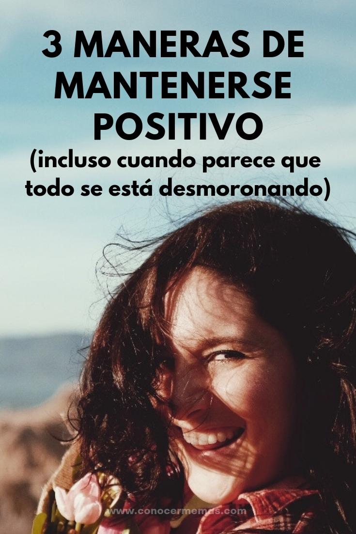 3 maneras de mantenerse positivo (incluso cuando parece que todo se está desmoronando)